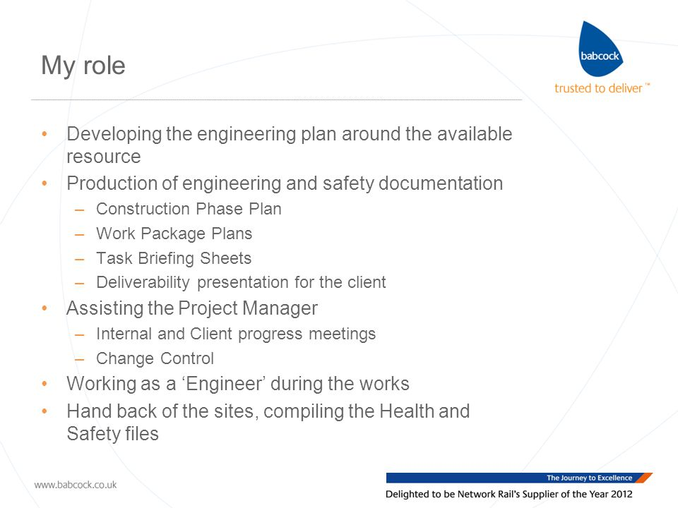 My role Developing the engineering plan around the available resource Production of engineering and safety documentation –Construction Phase Plan –Work Package Plans –Task Briefing Sheets –Deliverability presentation for the client Assisting the Project Manager –Internal and Client progress meetings –Change Control Working as a 'Engineer' during the works Hand back of the sites, compiling the Health and Safety files