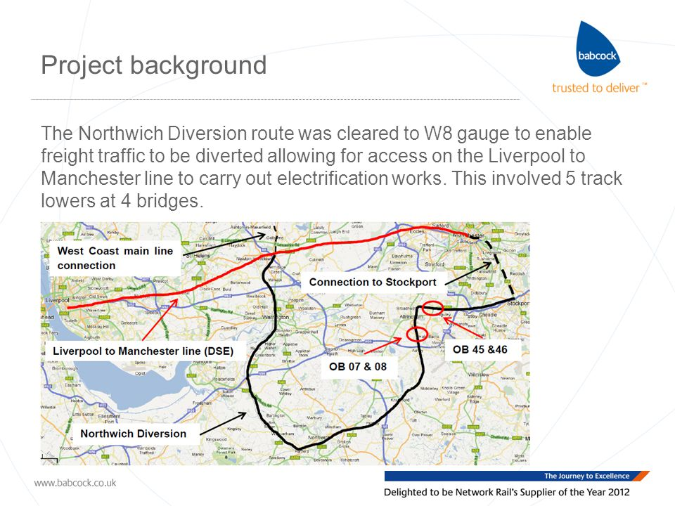 Project background The Northwich Diversion route was cleared to W8 gauge to enable freight traffic to be diverted allowing for access on the Liverpool to Manchester line to carry out electrification works.