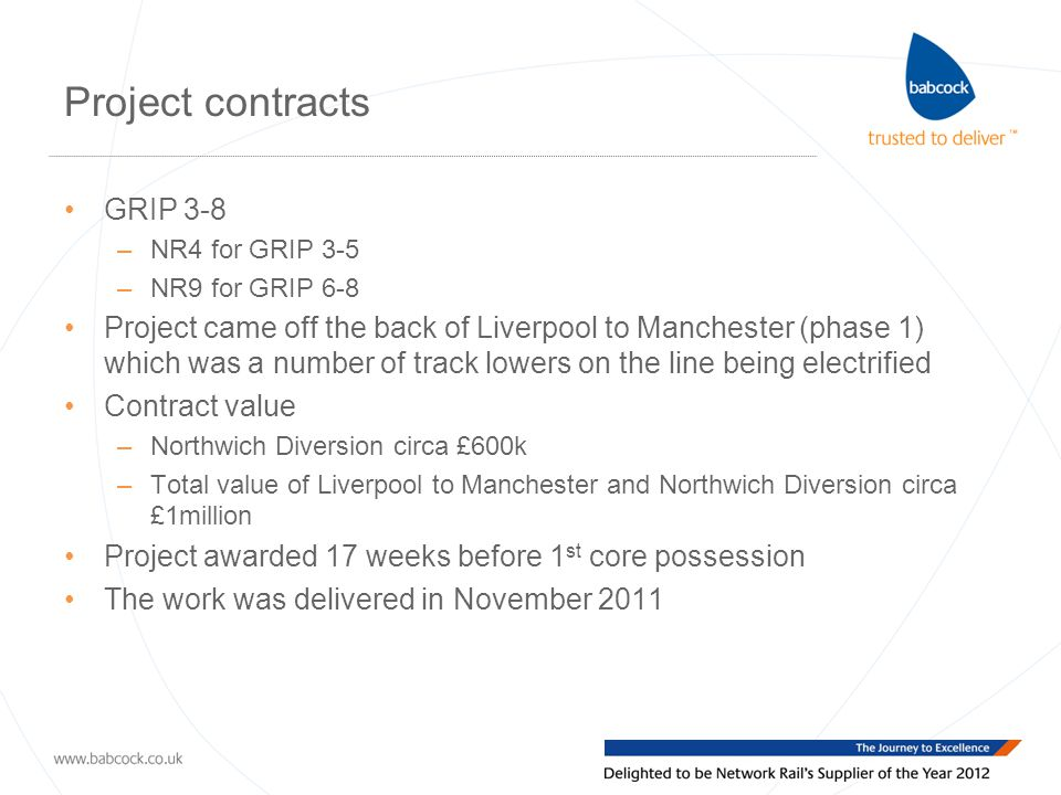 Project contracts GRIP 3-8 –NR4 for GRIP 3-5 –NR9 for GRIP 6-8 Project came off the back of Liverpool to Manchester (phase 1) which was a number of track lowers on the line being electrified Contract value –Northwich Diversion circa £600k –Total value of Liverpool to Manchester and Northwich Diversion circa £1million Project awarded 17 weeks before 1 st core possession The work was delivered in November 2011