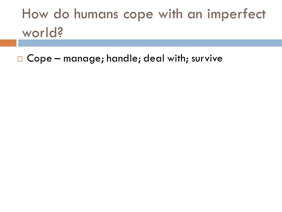 How do humans cope with an imperfect world?  Cope – manage; handle; deal with; survive