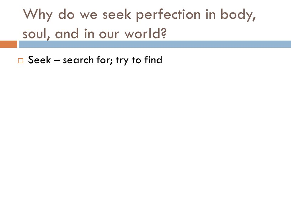 Why do we seek perfection in body, soul, and in our world?  Seek – search for; try to find
