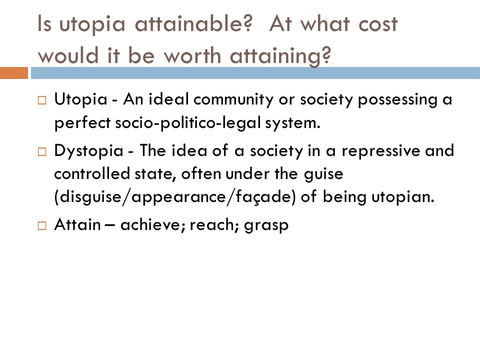 Is utopia attainable? At what cost would it be worth attaining?  Utopia - An ideal community or society possessing a perfect socio-politico-legal sys