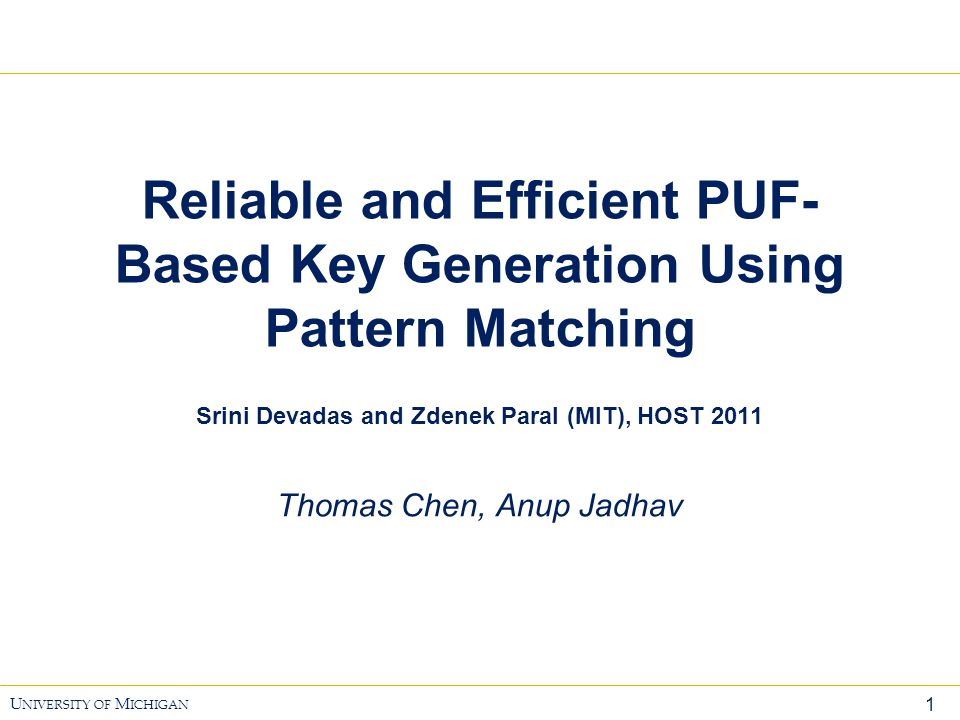 12 U NIVERSITY OF M ICHIGAN Pattern Matching  Provisioning  In each round select an index I  Starting at that index store a pattern of length W  Regeneration  Match against known patterns to obtain index 1110100110 10 bits Index=sub-key PUF generated bit stream: XX710 Pattern Storage 011 000 101