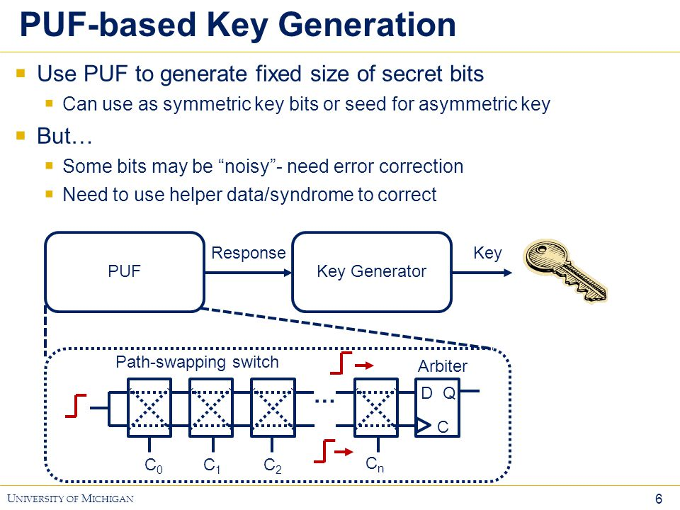 6 U NIVERSITY OF M ICHIGAN PUF-based Key Generation  Use PUF to generate fixed size of secret bits  Can use as symmetric key bits or seed for asymme