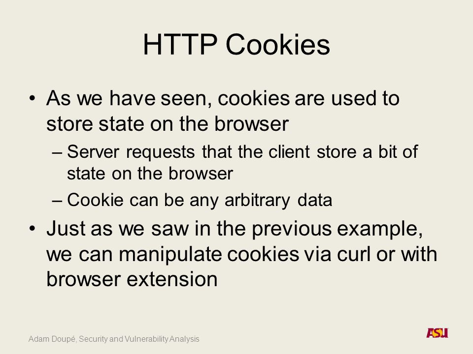 HTTP Cookies As we have seen, cookies are used to store state on the browser –Server requests that the client store a bit of state on the browser –Coo
