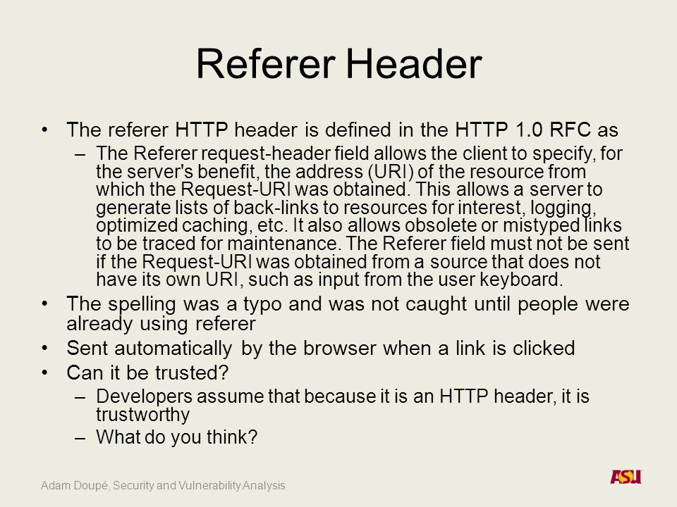 Adam Doupé, Security and Vulnerability Analysis Referer Header The referer HTTP header is defined in the HTTP 1.0 RFC as –The Referer request-header f