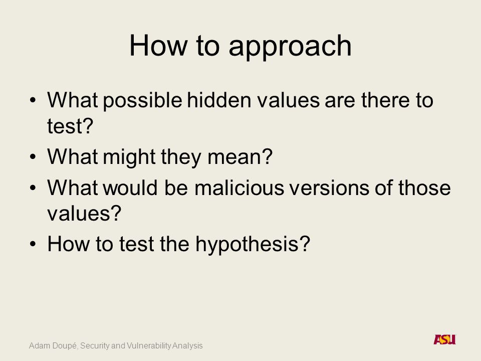 Adam Doupé, Security and Vulnerability Analysis How to approach What possible hidden values are there to test? What might they mean? What would be mal