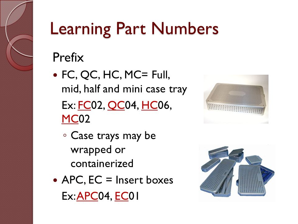 Learning Part Numbers Prefix FC, QC, HC, MC= Full, mid, half and mini case tray Ex: FC02, QC04, HC06, MC02 ◦ Case trays may be wrapped or containerize