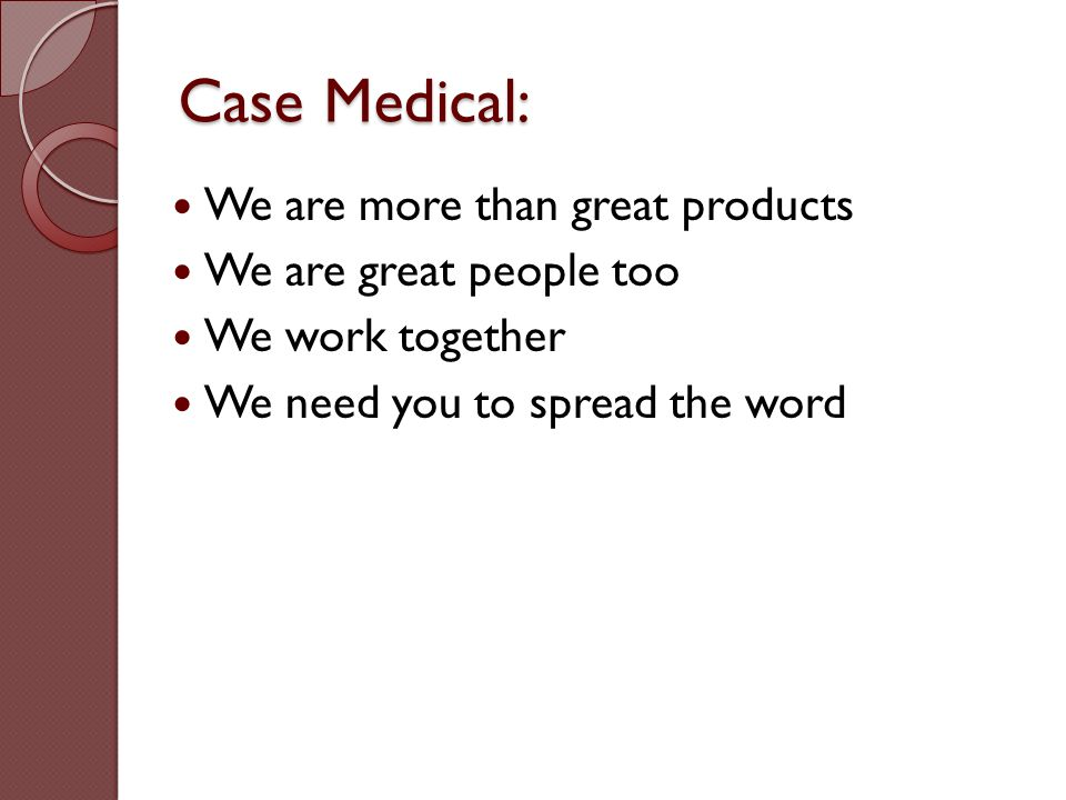 Case Medical: We are more than great products We are great people too We work together We need you to spread the word