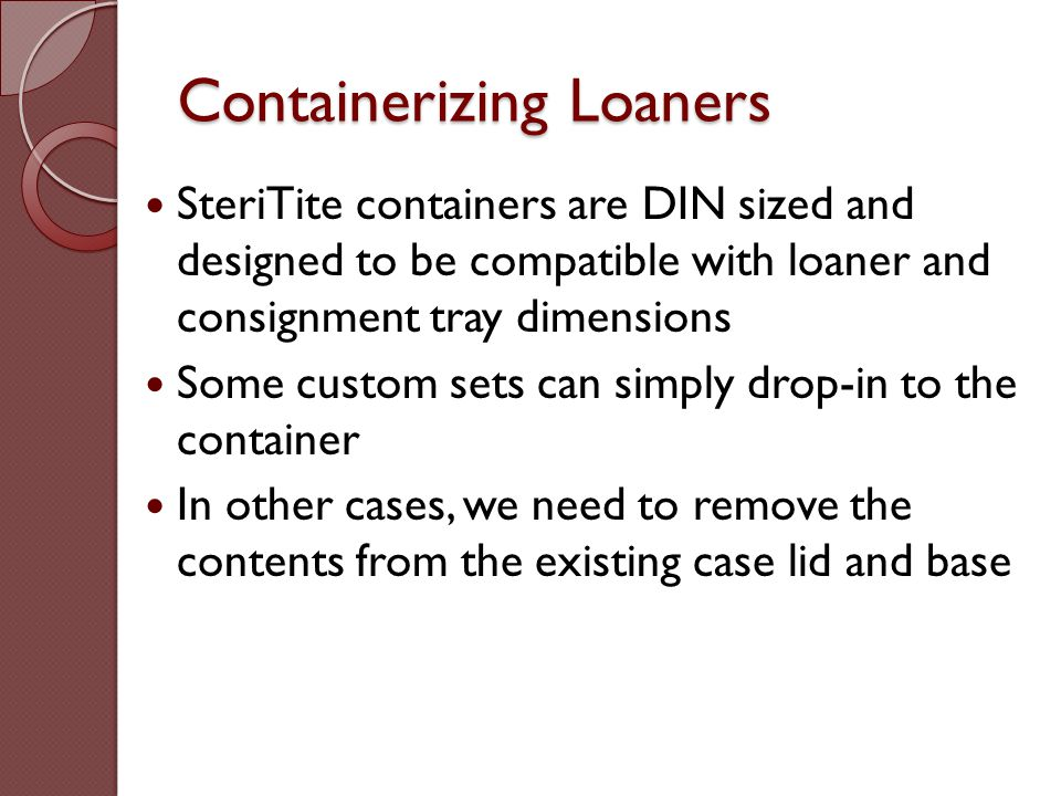 Containerizing Loaners SteriTite containers are DIN sized and designed to be compatible with loaner and consignment tray dimensions Some custom sets c