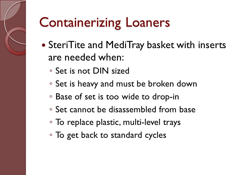 Containerizing Loaners SteriTite and MediTray basket with inserts are needed when: ◦ Set is not DIN sized ◦ Set is heavy and must be broken down ◦ Bas