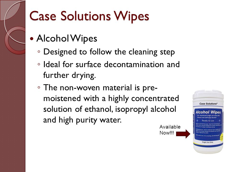 Case Solutions Wipes Available Now!!! Alcohol Wipes ◦ Designed to follow the cleaning step ◦ Ideal for surface decontamination and further drying. ◦ T