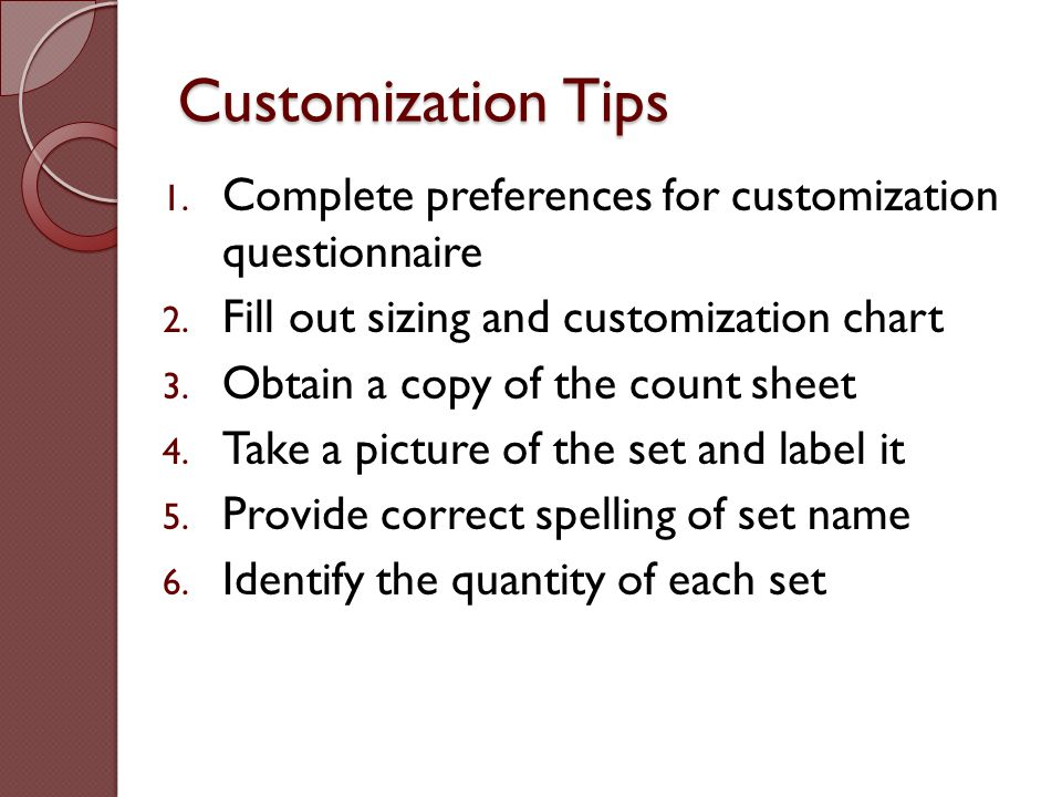 Customization Tips 1. Complete preferences for customization questionnaire 2. Fill out sizing and customization chart 3. Obtain a copy of the count sh