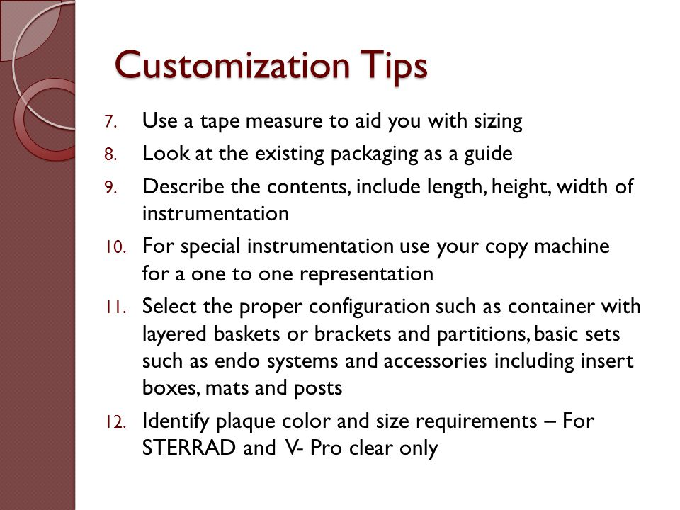 Customization Tips 7. Use a tape measure to aid you with sizing 8. Look at the existing packaging as a guide 9. Describe the contents, include length,