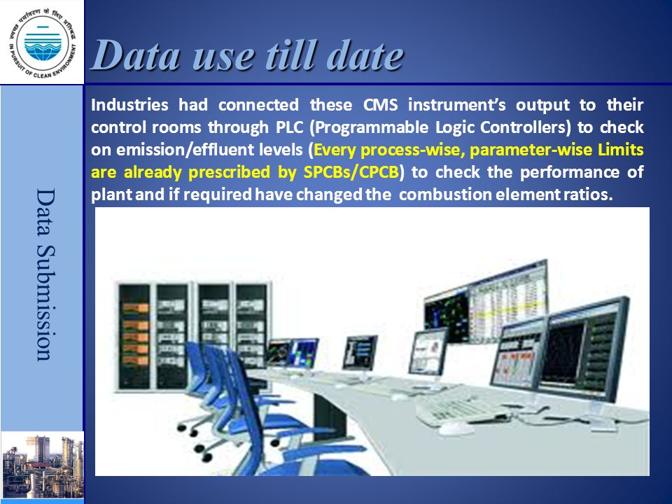 Data use till date Data Submission Industries had connected these CMS instrument's output to their control rooms through PLC (Programmable Logic Controllers) to check on emission/effluent levels (Every process-wise, parameter-wise Limits are already prescribed by SPCBs/CPCB) to check the performance of plant and if required have changed the combustion element ratios.