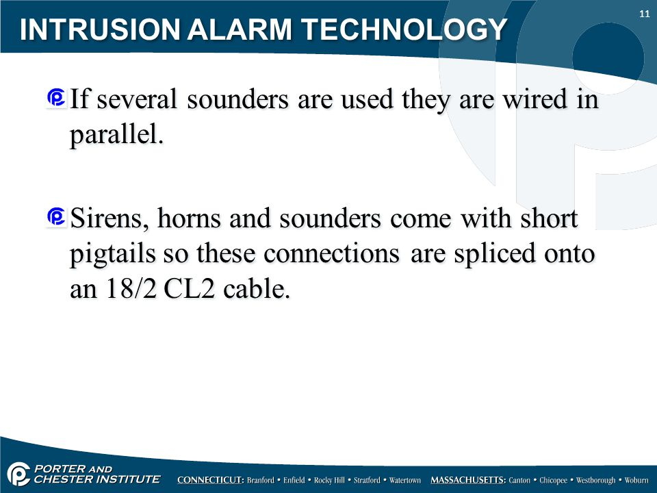 11 INTRUSION ALARM TECHNOLOGY If several sounders are used they are wired in parallel. Sirens, horns and sounders come with short pigtails so these co