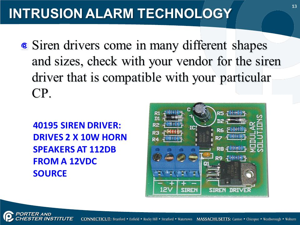 13 INTRUSION ALARM TECHNOLOGY Siren drivers come in many different shapes and sizes, check with your vendor for the siren driver that is compatible with your particular CP.
