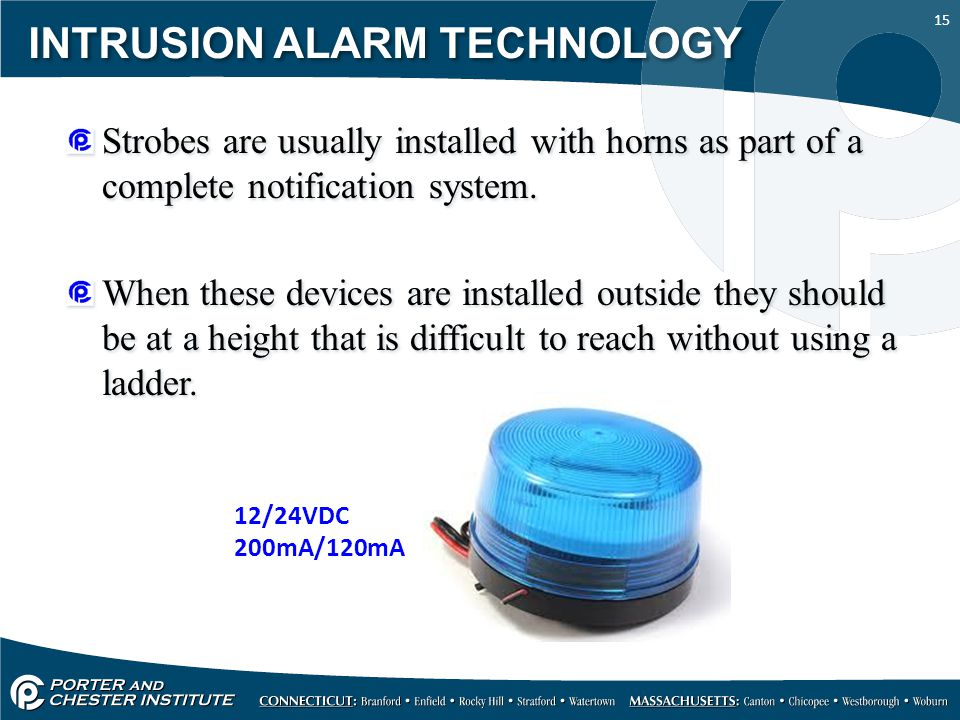 15 INTRUSION ALARM TECHNOLOGY Strobes are usually installed with horns as part of a complete notification system. When these devices are installed out