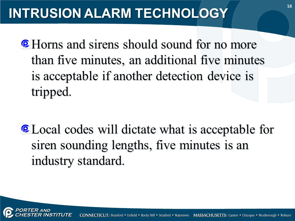 18 INTRUSION ALARM TECHNOLOGY Horns and sirens should sound for no more than five minutes, an additional five minutes is acceptable if another detection device is tripped.