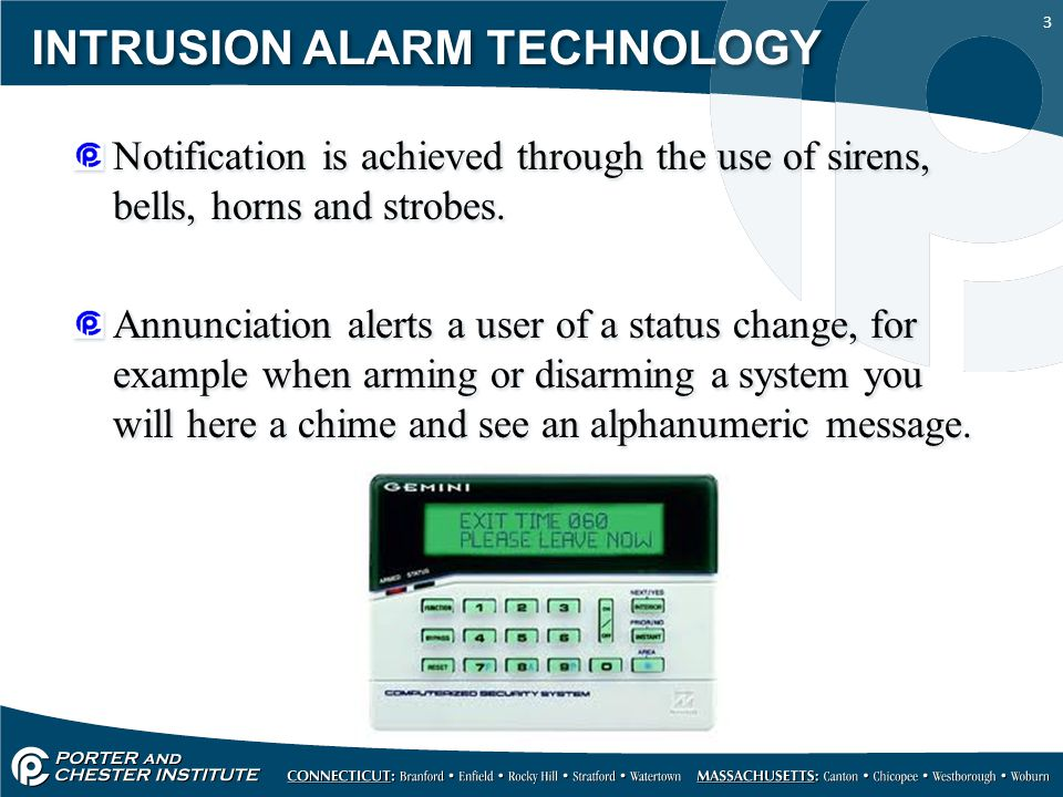 3 INTRUSION ALARM TECHNOLOGY Notification is achieved through the use of sirens, bells, horns and strobes. Annunciation alerts a user of a status chan