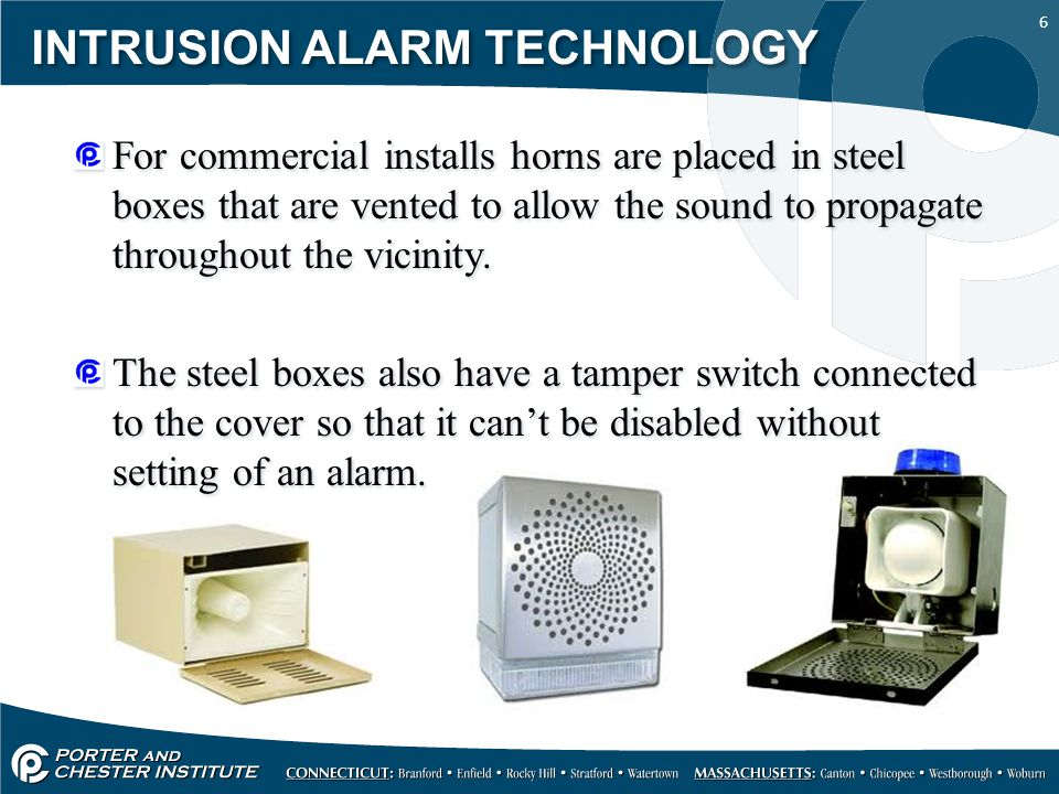 6 INTRUSION ALARM TECHNOLOGY For commercial installs horns are placed in steel boxes that are vented to allow the sound to propagate throughout the vicinity.