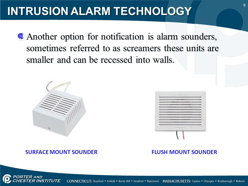 9 INTRUSION ALARM TECHNOLOGY Another option for notification is alarm sounders, sometimes referred to as screamers these units are smaller and can be recessed into walls.