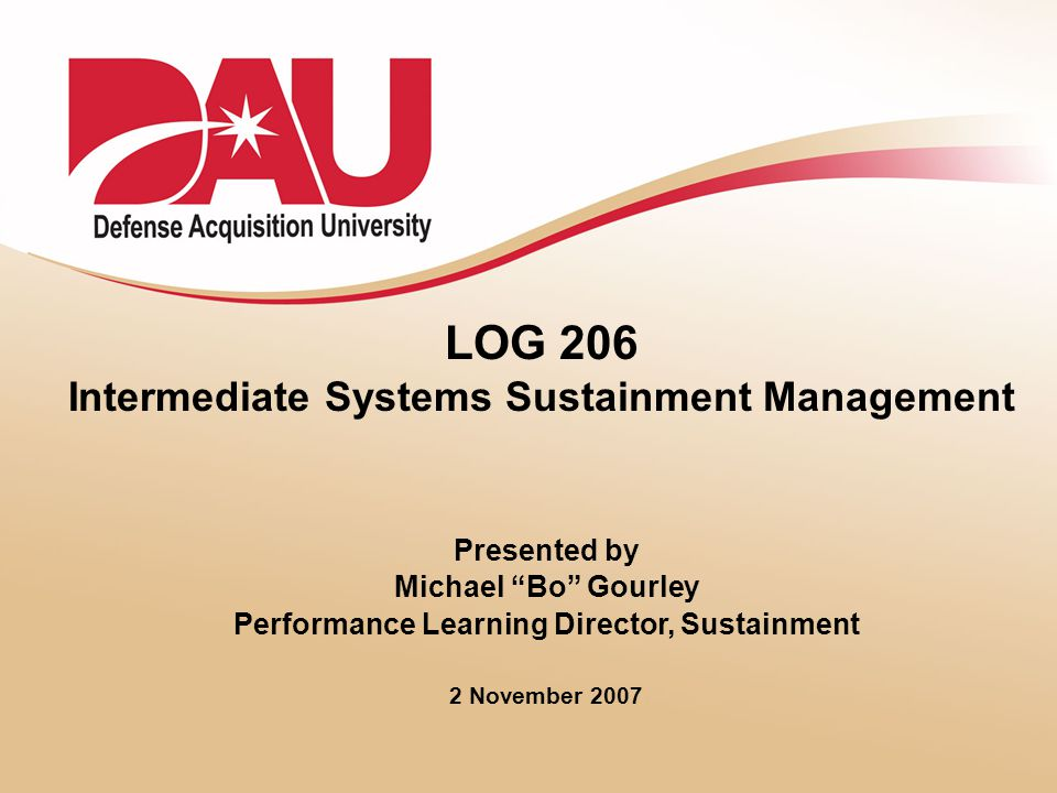 1 LOG 206 Intermediate Systems Sustainment Management Presented by Michael Bo Gourley Performance Learning Director, Sustainment 2 November 2007