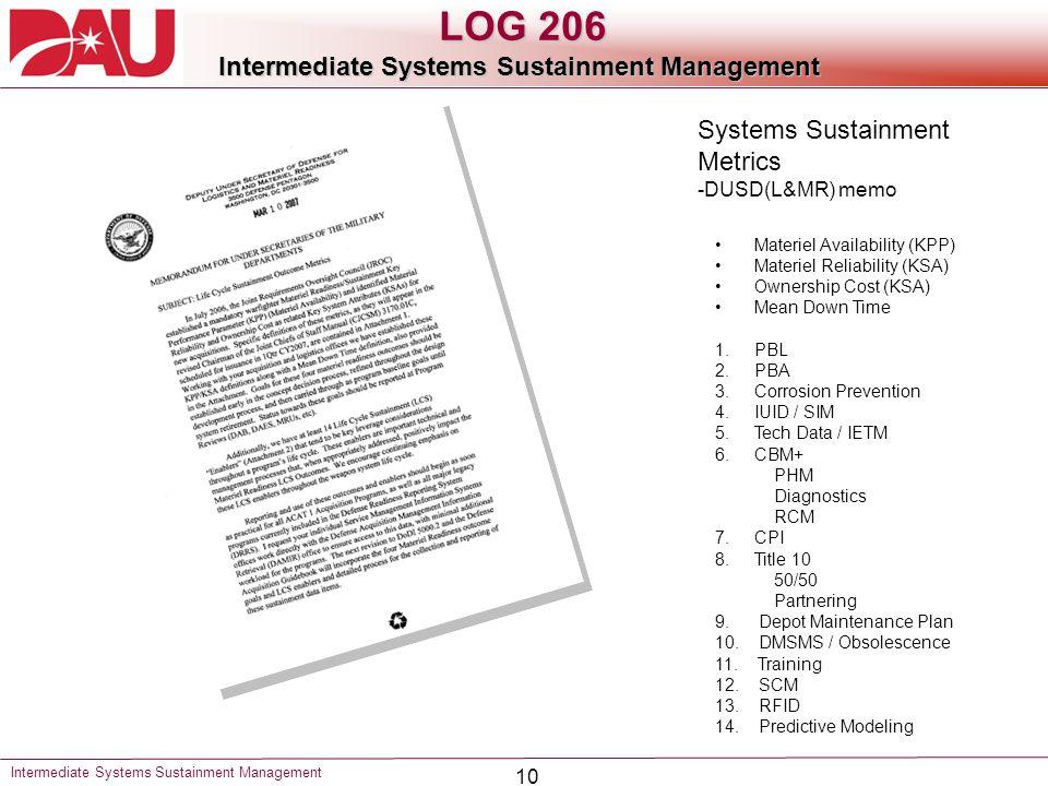 10 Systems Sustainment Metrics -DUSD(L&MR) memo Materiel Availability (KPP) Materiel Reliability (KSA) Ownership Cost (KSA) Mean Down Time 1.PBL 2.PBA 3.