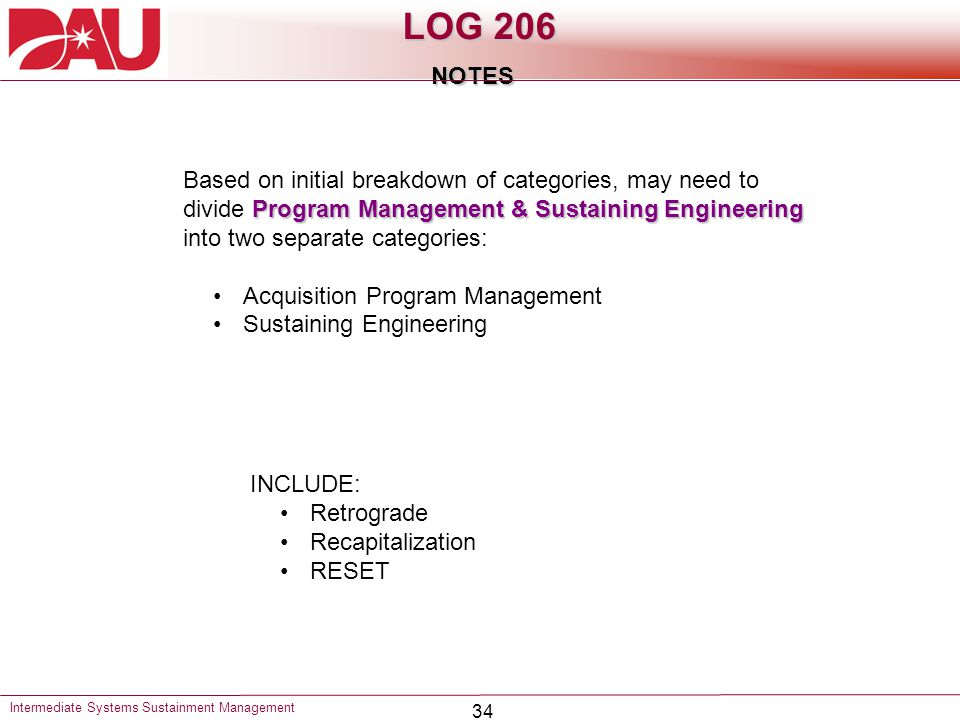 34 LOG 206 NOTES Intermediate Systems Sustainment Management Program Management & Sustaining Engineering Based on initial breakdown of categories, may need to divide Program Management & Sustaining Engineering into two separate categories: Acquisition Program Management Sustaining Engineering INCLUDE: Retrograde Recapitalization RESET