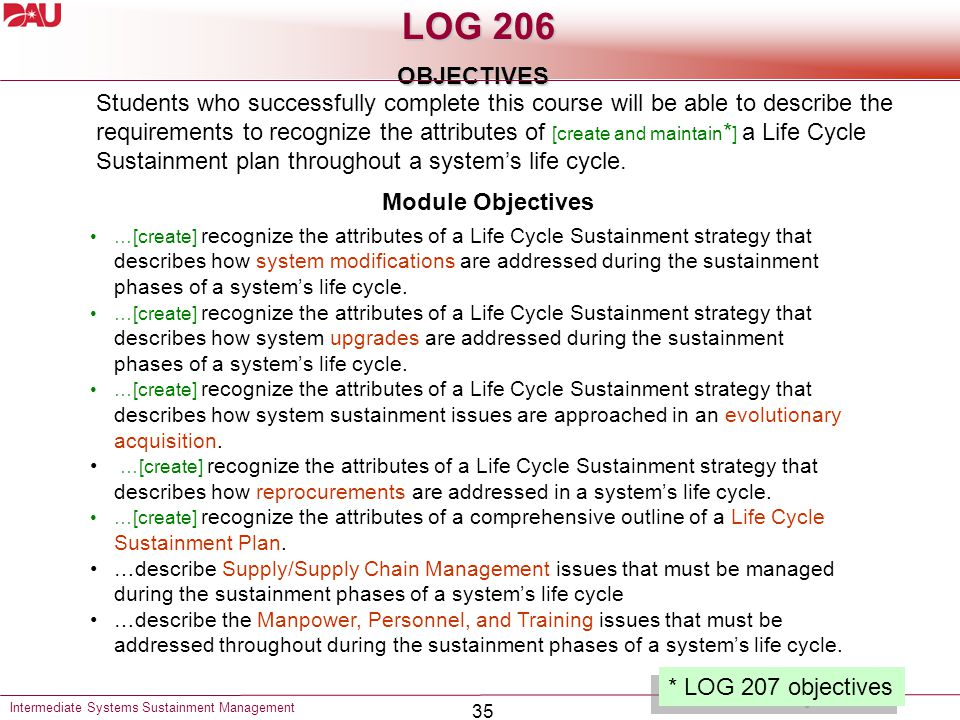 35 LOG 206 OBJECTIVES Intermediate Systems Sustainment Management Students who successfully complete this course will be able to describe the requirements to recognize the attributes of [create and maintain * ] a Life Cycle Sustainment plan throughout a system's life cycle.
