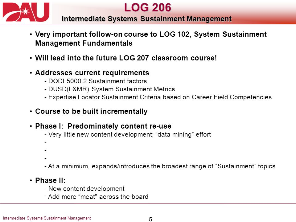5 Intermediate Systems Sustainment Management LOG 206 Intermediate Systems Sustainment Management Very important follow-on course to LOG 102, System Sustainment Management Fundamentals Will lead into the future LOG 207 classroom course.