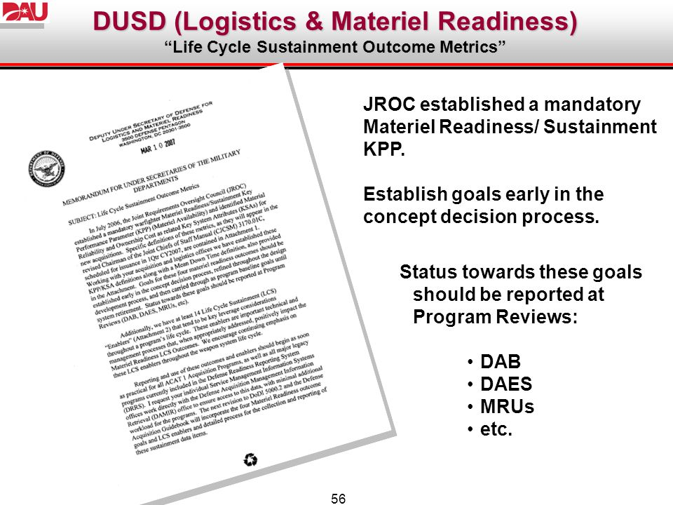 56 JROC established a mandatory Materiel Readiness/ Sustainment KPP. Establish goals early in the concept decision process. Status towards these goals