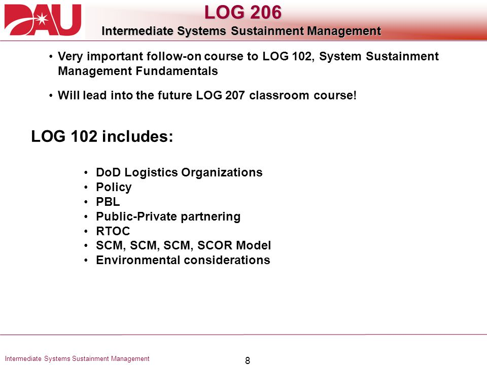 8 Intermediate Systems Sustainment Management LOG 206 Intermediate Systems Sustainment Management Very important follow-on course to LOG 102, System S