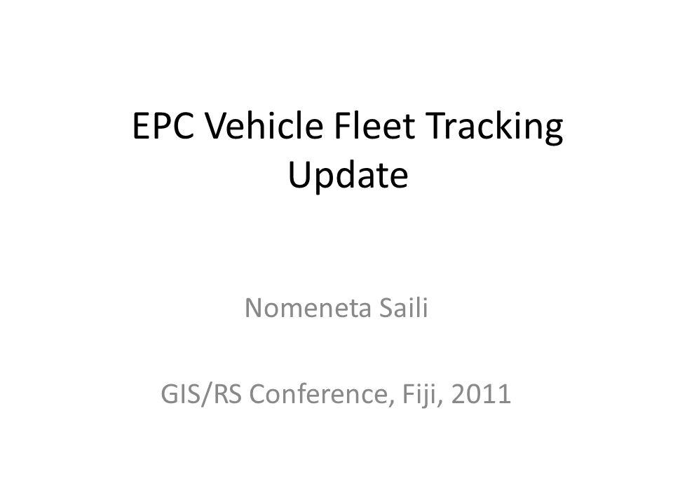EPC Vehicle Fleet Tracking Update Nomeneta Saili GIS/RS Conference, Fiji, 2011