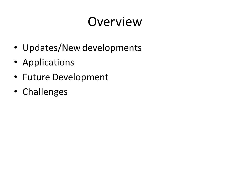 Overview Updates/New developments Applications Future Development Challenges