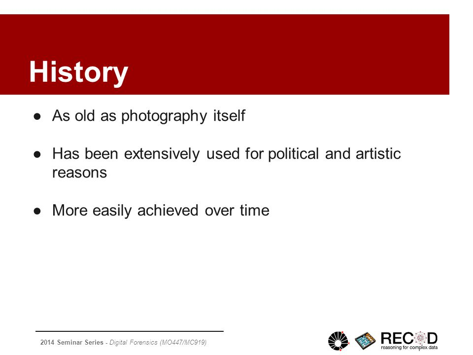 2014 Seminar Series - Digital Forensics (MO447/MC919) History ●As old as photography itself ●Has been extensively used for political and artistic reasons ●More easily achieved over time