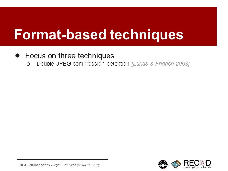 2014 Seminar Series - Digital Forensics (MO447/MC919) Format-based techniques ● Focus on three techniques o Double JPEG compression detection [Lukas & Fridrich 2003]