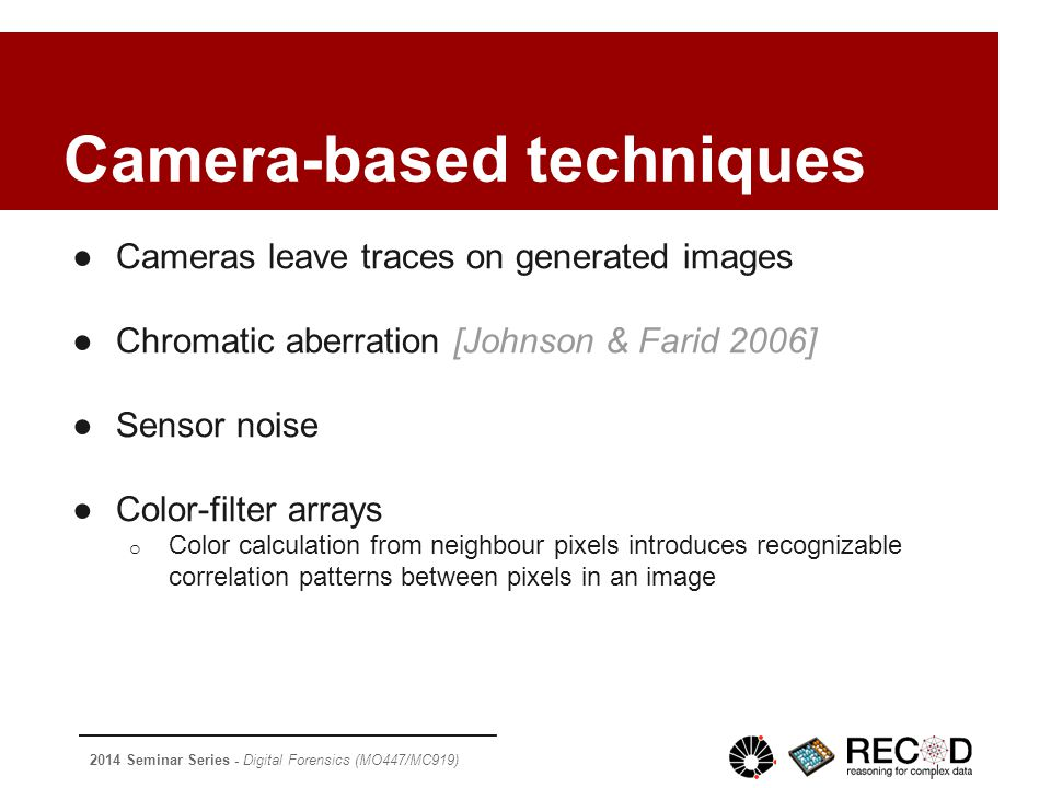 2014 Seminar Series - Digital Forensics (MO447/MC919) Camera-based techniques ●Cameras leave traces on generated images ●Chromatic aberration [Johnson & Farid 2006] ●Sensor noise ●Color-filter arrays o Color calculation from neighbour pixels introduces recognizable correlation patterns between pixels in an image