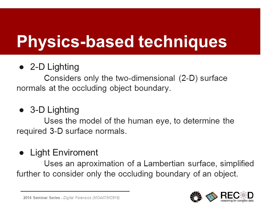 2014 Seminar Series - Digital Forensics (MO447/MC919) Physics-based techniques ●2-D Lighting Considers only the two-dimensional (2-D) surface normals at the occluding object boundary.