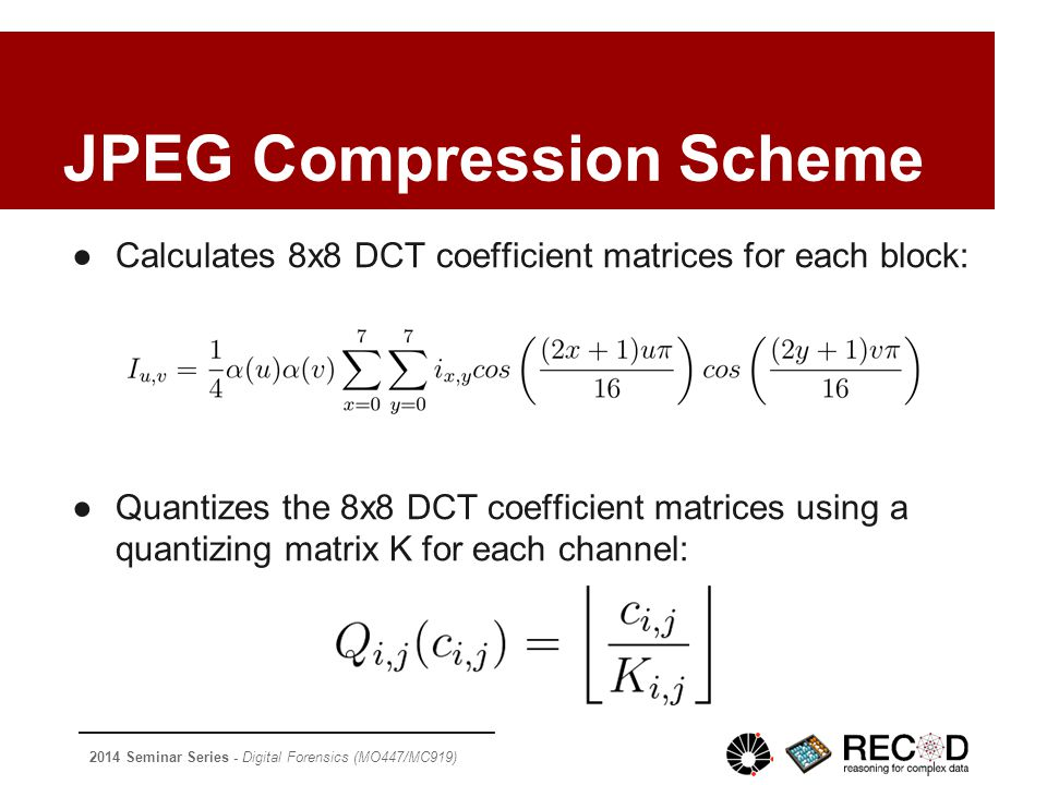 2014 Seminar Series - Digital Forensics (MO447/MC919) JPEG Compression Scheme ●Calculates 8x8 DCT coefficient matrices for each block: ●Quantizes the 8x8 DCT coefficient matrices using a quantizing matrix K for each channel: