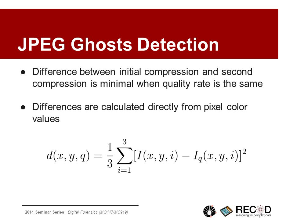 2014 Seminar Series - Digital Forensics (MO447/MC919) JPEG Ghosts Detection ●Difference between initial compression and second compression is minimal when quality rate is the same ●Differences are calculated directly from pixel color values