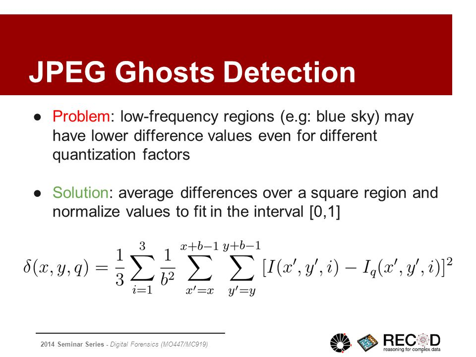 2014 Seminar Series - Digital Forensics (MO447/MC919) ●Problem: low-frequency regions (e.g: blue sky) may have lower difference values even for different quantization factors ●Solution: average differences over a square region and normalize values to fit in the interval [0,1] JPEG Ghosts Detection