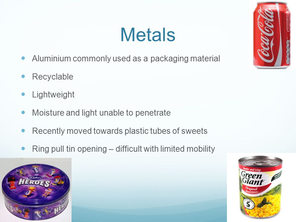 Metals Aluminium commonly used as a packaging material Recyclable Lightweight Moisture and light unable to penetrate Recently moved towards plastic tubes of sweets Ring pull tin opening – difficult with limited mobility