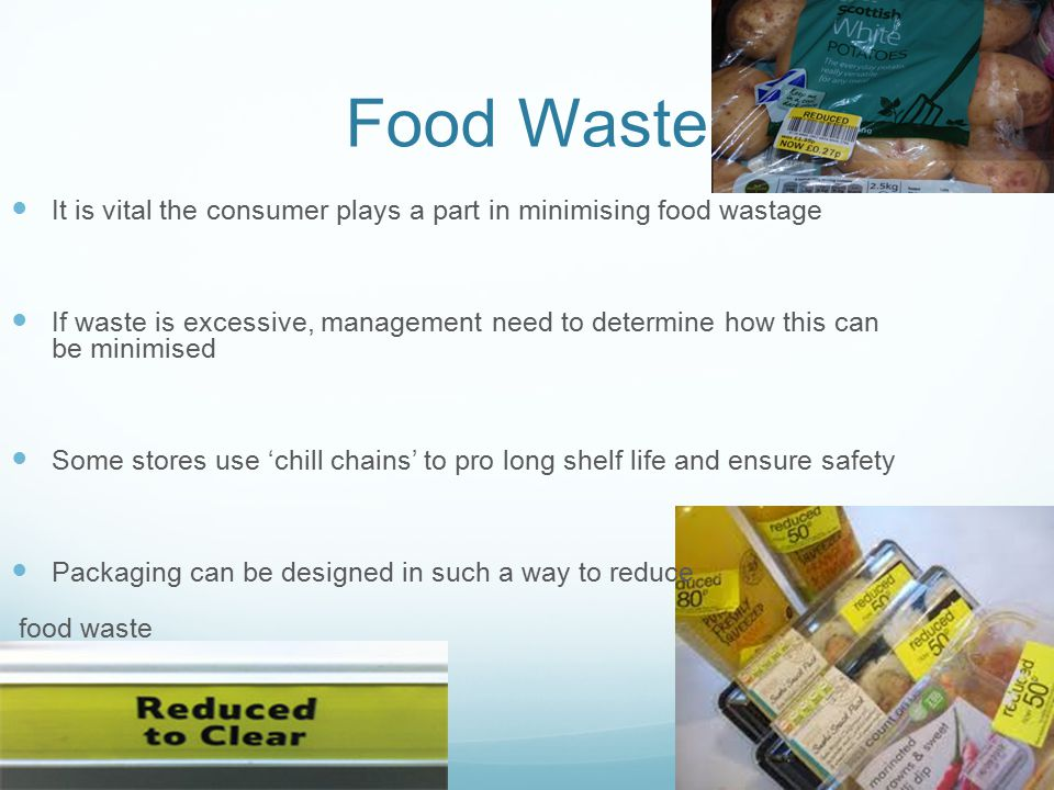 Food Waste It is vital the consumer plays a part in minimising food wastage If waste is excessive, management need to determine how this can be minimised Some stores use 'chill chains' to pro long shelf life and ensure safety Packaging can be designed in such a way to reduce food waste