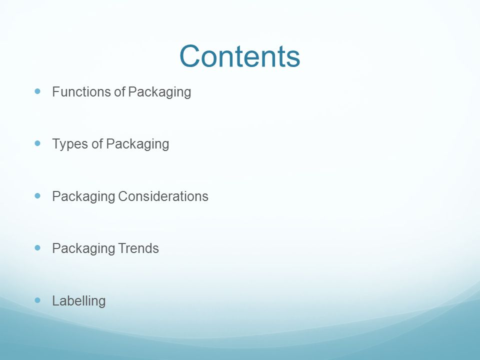 Contents Functions of Packaging Types of Packaging Packaging Considerations Packaging Trends Labelling