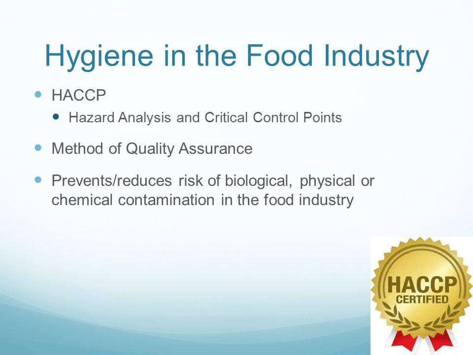 Hygiene in the Food Industry HACCP Hazard Analysis and Critical Control Points Method of Quality Assurance Prevents/reduces risk of biological, physical or chemical contamination in the food industry