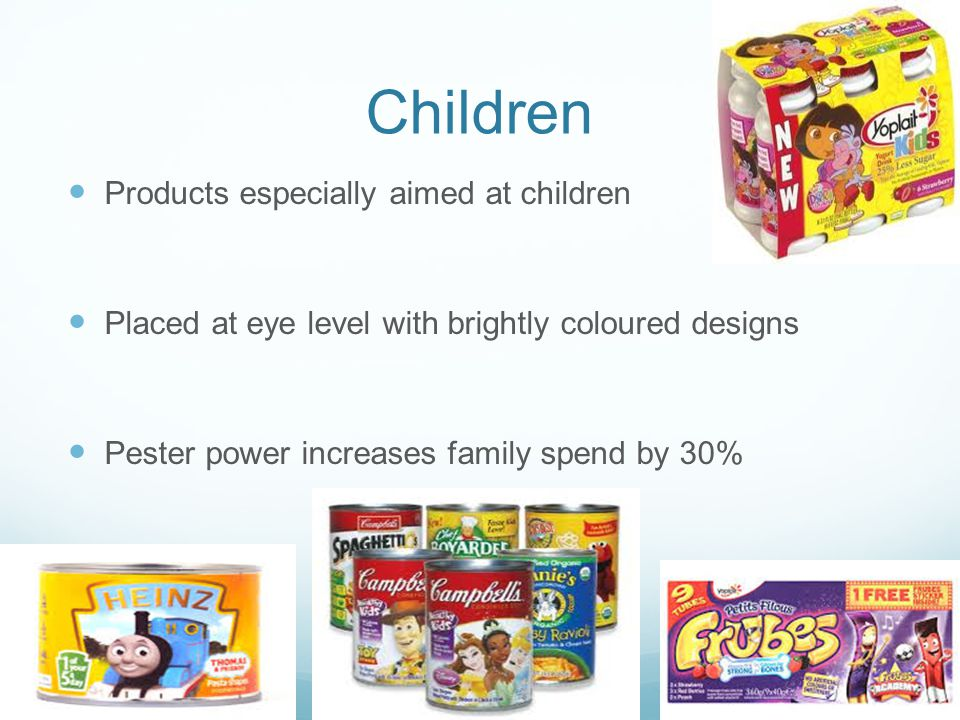 Children Products especially aimed at children Placed at eye level with brightly coloured designs Pester power increases family spend by 30%