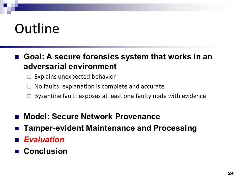 Outline Goal: A secure forensics system that works in an adversarial environment  Explains unexpected behavior  No faults: explanation is complete and accurate  Byzantine fault: exposes at least one faulty node with evidence Model: Secure Network Provenance Tamper-evident Maintenance and Processing Evaluation Conclusion 24