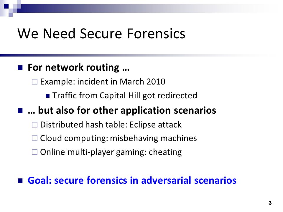 We Need Secure Forensics For network routing …  Example: incident in March 2010 Traffic from Capital Hill got redirected … but also for other application scenarios  Distributed hash table: Eclipse attack  Cloud computing: misbehaving machines  Online multi-player gaming: cheating Goal: secure forensics in adversarial scenarios 3