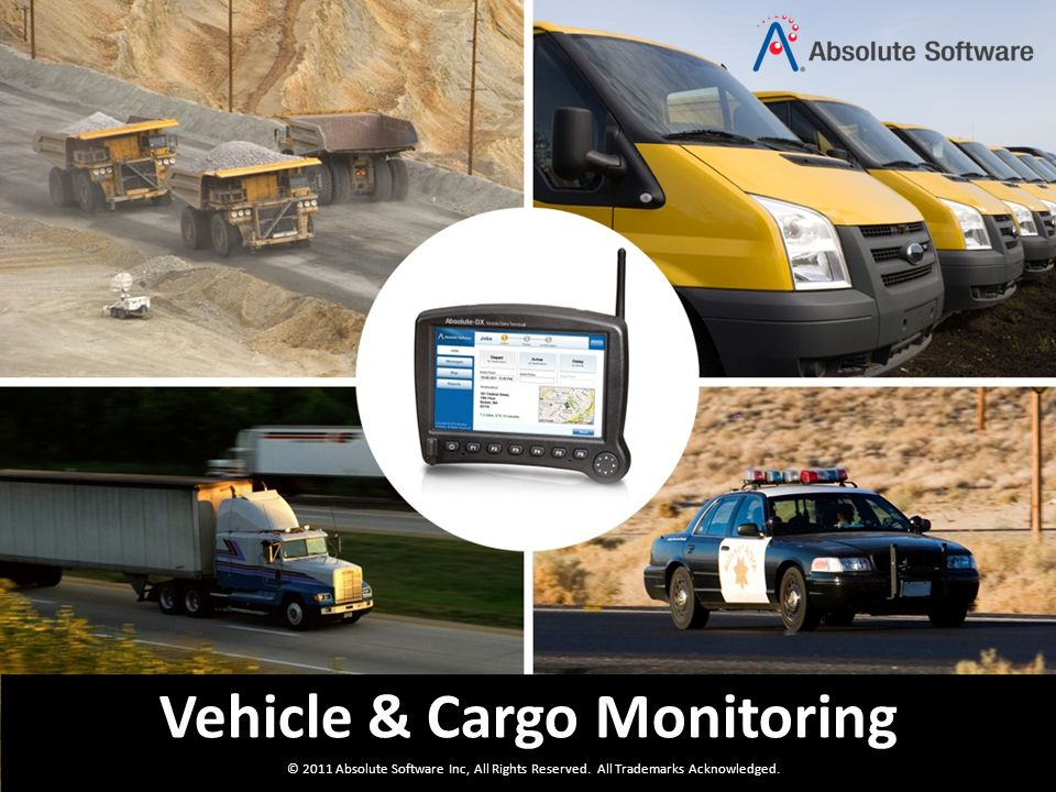 © 2011 Absolute Software Inc, All Rights Reserved. All Trademarks Acknowledged. Vehicle & Cargo Monitoring